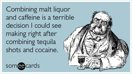 someecards.com - Combining malt liquor and caffeine is a terrible decision I could see making right after combining tequila shots and cocaine.