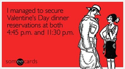 Funny Valentine's Day Ecard: I managed to secure Valentine's Day dinner reservations at both 4:45 p.m. and 11:30 p.m.