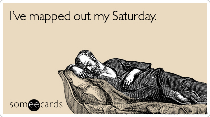 someecards.com - I've mapped out my Saturday