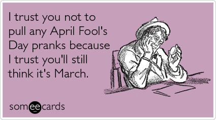someecards.com - I trust you not to pull any April Fool's Day pranks because I trust you'll still think it's March