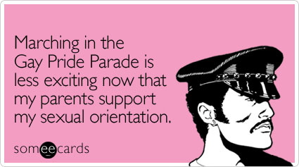 someecards.com - Marching in the Gay Pride Parade is less exciting now that my parents support my sexual orientation
