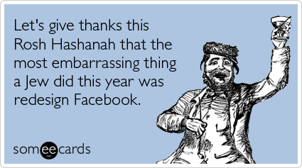 Funny Rosh Hashanah Ecard: Let's give thanks this Rosh Hashanah that the most embarrassing thing a Jew did this year was redesign Facebook.
