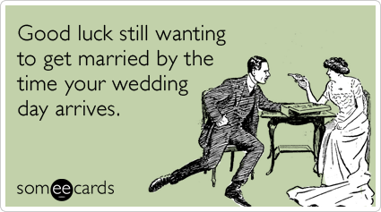 Funny Wedding Ecard: Good luck still wanting to get married by the time your wedding day arrives.
