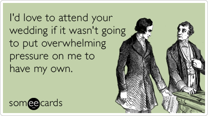 someecards.com - I'd love to attend your wedding if it wasn't going to put overwhelming pressure on me to have my own.