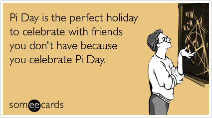 Pi Day is the perfect day to celebrate with friends you don't have because you celebrate Pi Day.