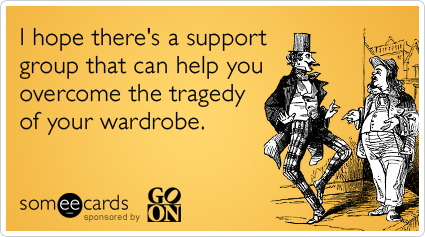 someecards.com - I hope there's a support group that can help you overcome the tragedy of your wardrobe.