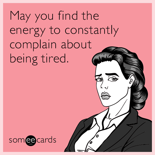 May you find the energy to constantly complain about being tired.