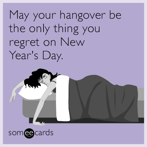 May your hangover be the only thing you regret on New Year's Day.
