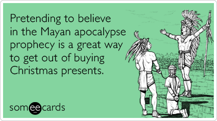 someecards.com - Pretending to believe in the Mayan apocalypse prophecy is a great way to get out of buying Christmas presents.