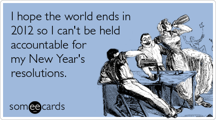 someecards.com - I hope the world ends in 2012 so I can't be held accountable for my New Year's resolutions