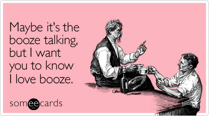 someecards.com - Maybe it's the booze talking, but I want you to know I love booze