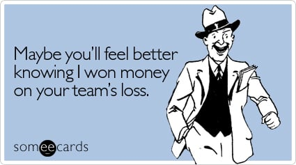Maybe you'll feel better knowing I won money on your team's loss