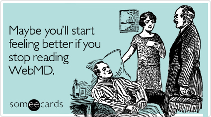 Funny Get Well Ecard: Maybe you'll start feeling better if you stop reading WebMD.
