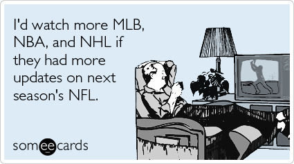 I'd watch more MLB, NBA, and NHL if they had more updates on next season's NFL