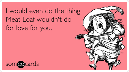 Funny Valentine's Day Ecard: I would even do the thing Meat Loaf wouldn't do for love for you.