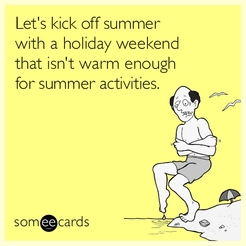 Let's kick off summer with a holiday weekend that isn't warm enough for summer activities.