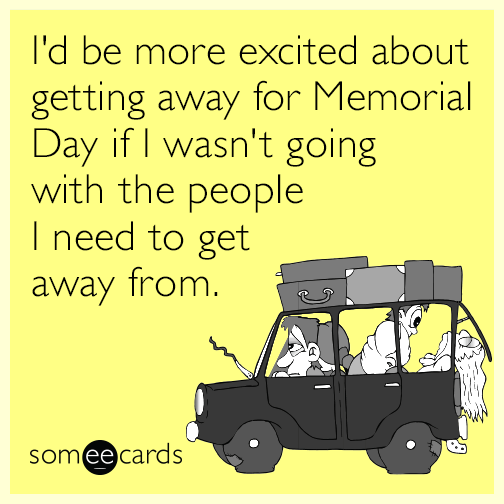 I 39 d be more excited about getting away for memorial day if for Get away for the weekend