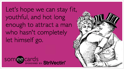 Let's hope we can stay fit, youthful, and hot long enough to attract a man who hasn't completely let himself go