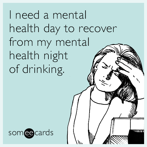 I need a mental health day to recover from my mental health night of drinking.