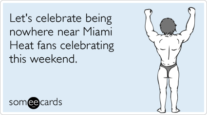 someecards.com - Let's celebrate being nowhere near Miami Heat fans celebrating this weekend.