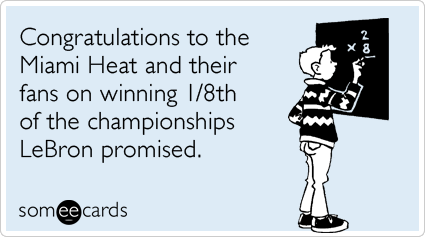 someecards.com - Congratulations to the Miami Heat and their fans on winning 1/8th of the championships LeBron promised.