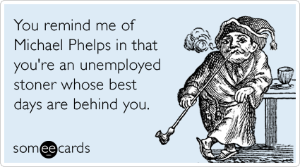 someecards.com - You remind me of Michael Phelps in that you're an unemployed stoner whose best days are behind you.