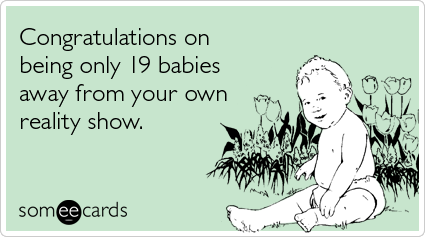 michelle duggar children tlc kids baby ecards someecards Youre only 19 babies away from your own reality show
