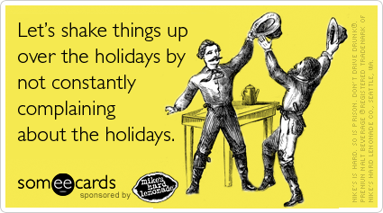 Funny Mike's holiday Ecard: Let's shake things up over the holidays by not constantly complaining about the holidays.