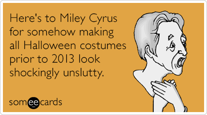 someecards.com - Here's to Miley Cyrus for somehow making all Halloween costumes prior to 2013 look shockingly unslutty.