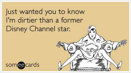 Funny Flirting Ecard: Just wanted you to know I'm dirtier than a former Disney Channel star.