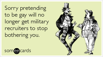 Sorry pretending to be gay will no longer get military recruiters to stop bothering you.
