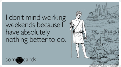 someecards.com - I don't mind working weekends because I have absolutely nothing better to do