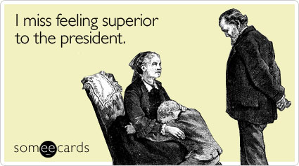 I miss feeling superior to the president