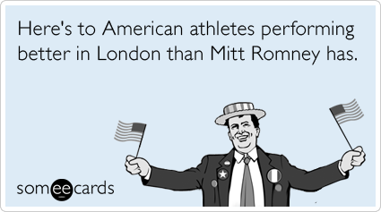 Funny Sports Ecard: Here's to American athletes performing better in London than Mitt Romney has.