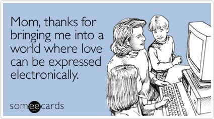 someecards.com - Mom, thanks for bringing me into a world where love can be expressed electronically