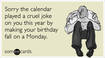someecards.com - Sorry the calendar played a cruel joke on you this year by making your birthday fall on a Monday.