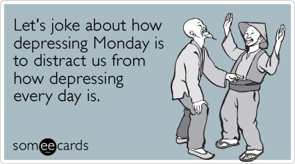 Funny Workplace Ecard: Let's joke about how depressing Monday is to distract us from how depressing every day is.