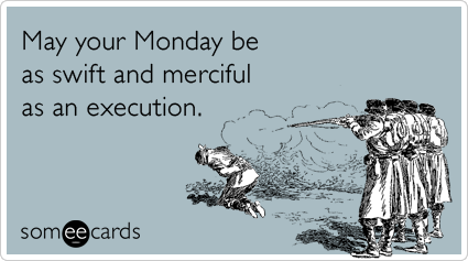 Funny Workplace Ecard: May your Monday be as swift and merciful as an execution.