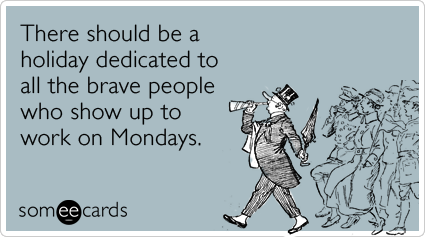 Funny Workplace Ecard: There should be a holiday dedicated to all the brave people who show up to work on Mondays.