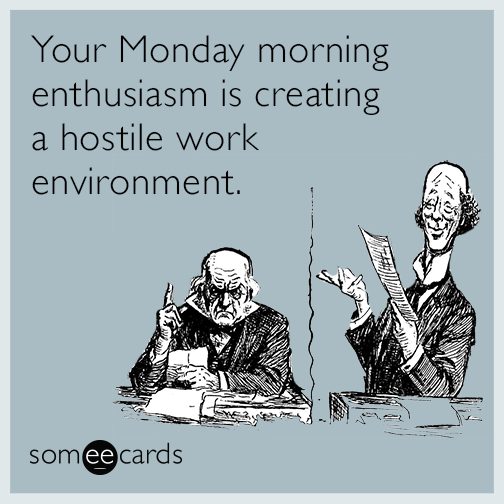 Your monday morning enthusiasm is creating a hostile work