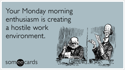 Your Monday morning enthusiasm is creating a hostile work environment    Funny Monday Ecards