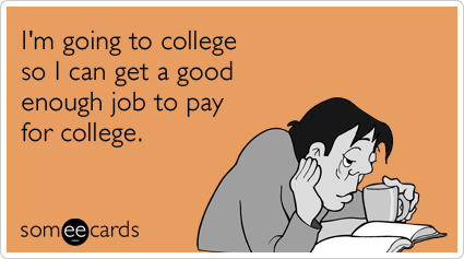 I'm going to college so I can get a good enough job to pay for college.