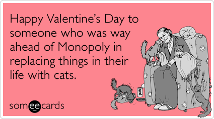 someecards.com - Happy Valentine's Day to someone who was way ahead of Monopoly in replacing things in their life with cats.