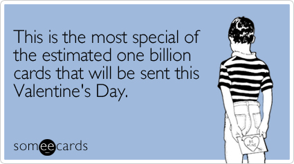 someecards.com - This is the most special of the estimated one billion cards that will be sent this Valentine's Day