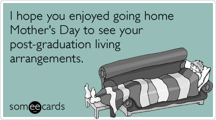 I hope you enjoyed going home Mother's Day to see your post-graduation living arrangements.