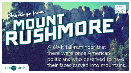 someecards.com - A 60-ft tall reminder that there were once American politicians who deserved to have their faces carved into mountains.