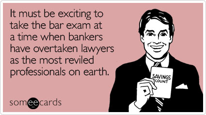 It must be exciting to take the bar exam at a time when bankers have overtaken lawyers as the most reviled professionals on earth