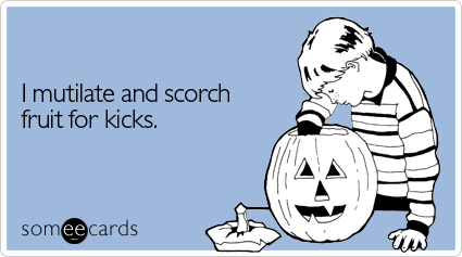 someecards.com - I mutilate and scorch fruit for kicks