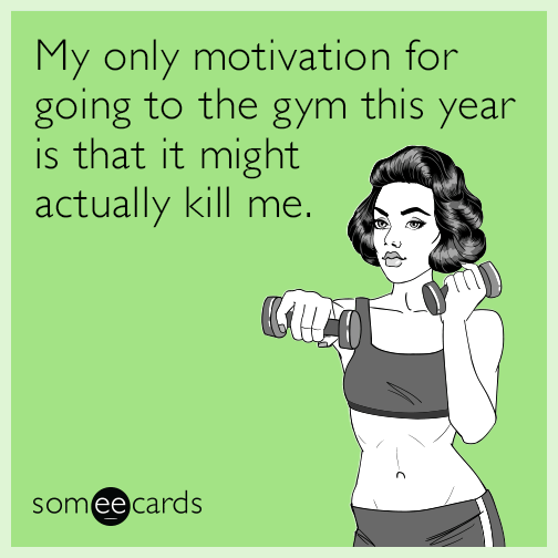 My only motivation for going to the gym this year is that it might actually kill me.