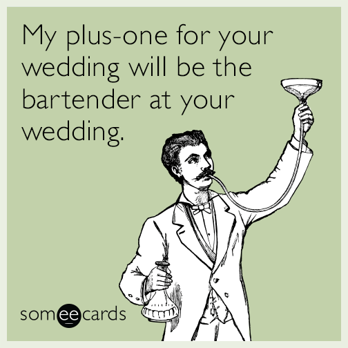 My plus-one for your wedding will be the bartender at your wedding.